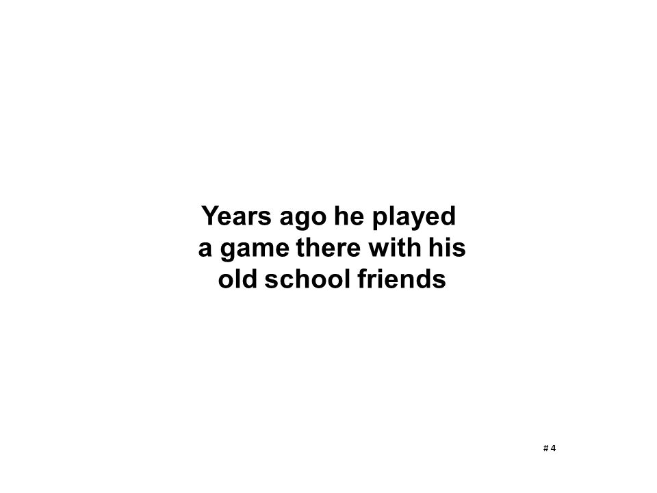 Years ago he played a game there with his old school friends # 4