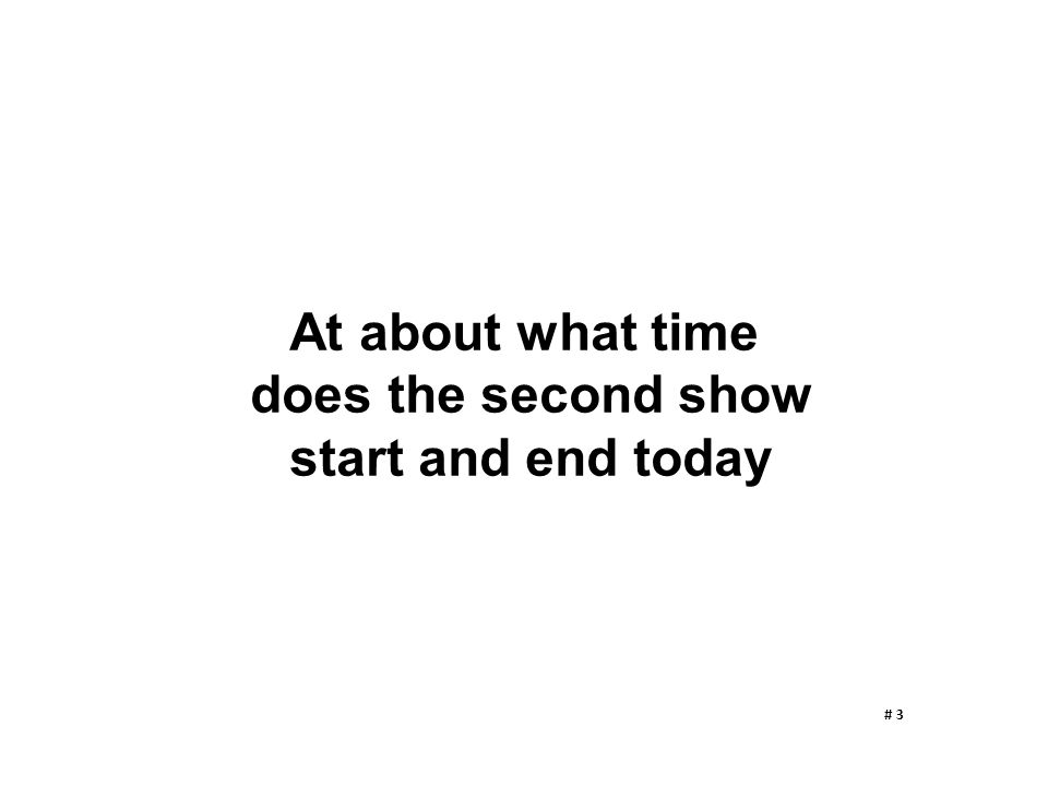 At about what time does the second show start and end today # 3