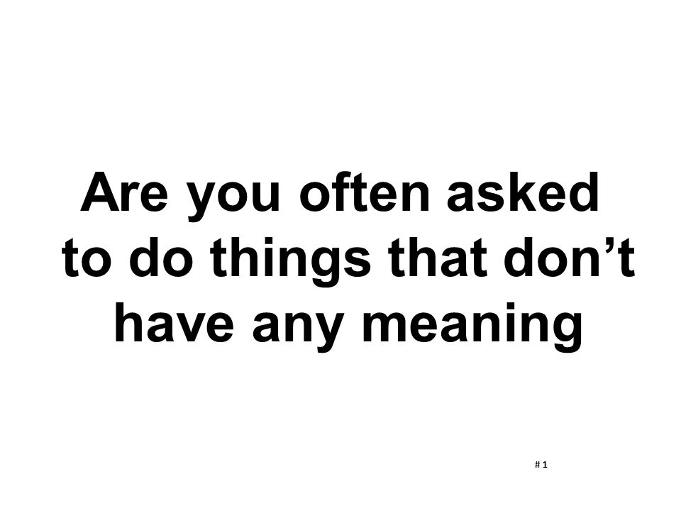 Are you often asked to do things that don't have any meaning # 1