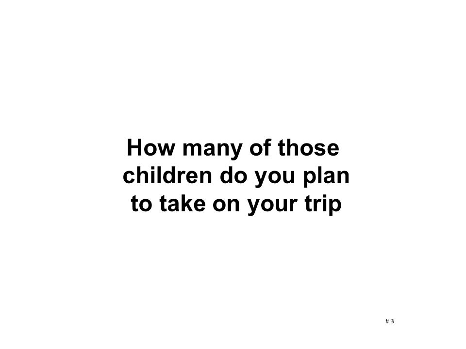 How many of those children do you plan to take on your trip # 3