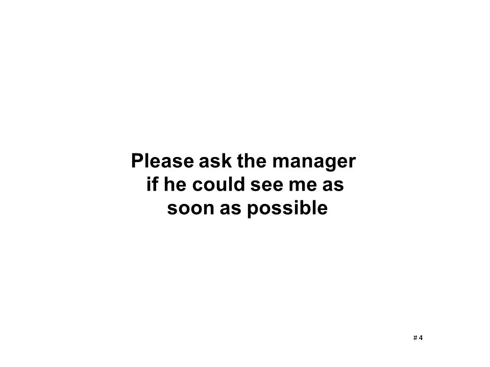 Please ask the manager if he could see me as soon as possible # 4