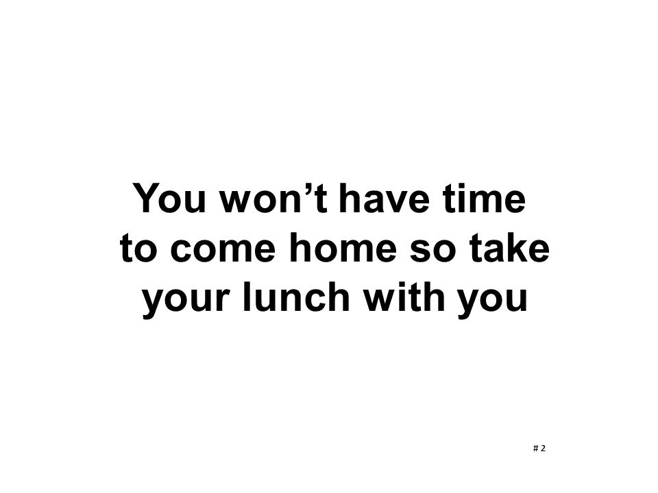 You won't have time to come home so take your lunch with you # 2