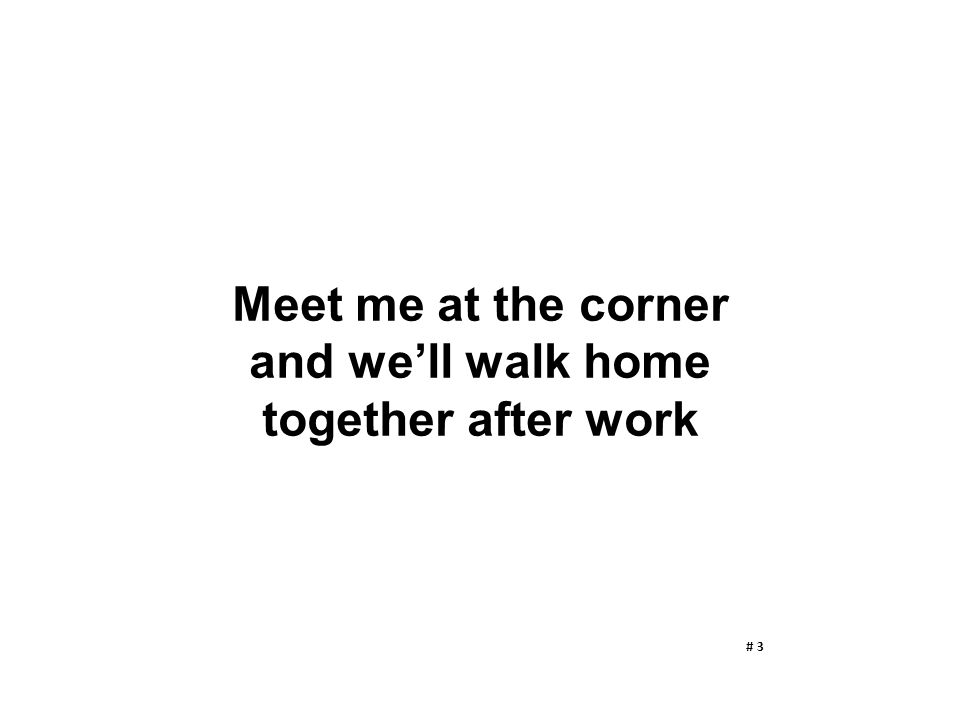 Meet me at the corner and we'll walk home together after work # 3