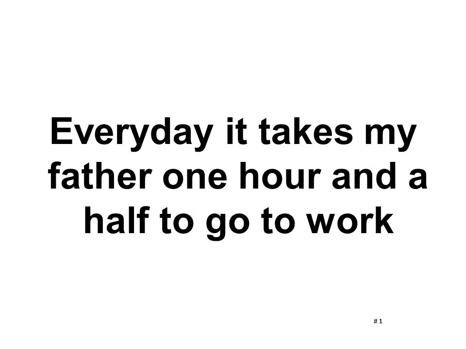 Everyday it takes my father one hour and a half to go to work # 1
