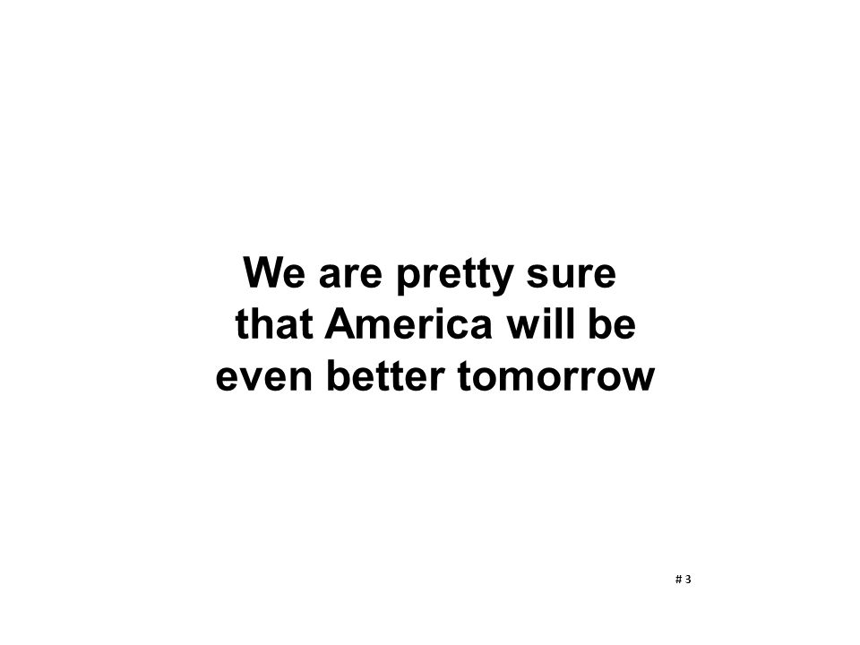 We are pretty sure that America will be even better tomorrow # 3