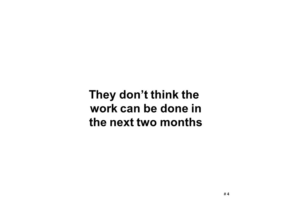 They don't think the work can be done in the next two months # 4