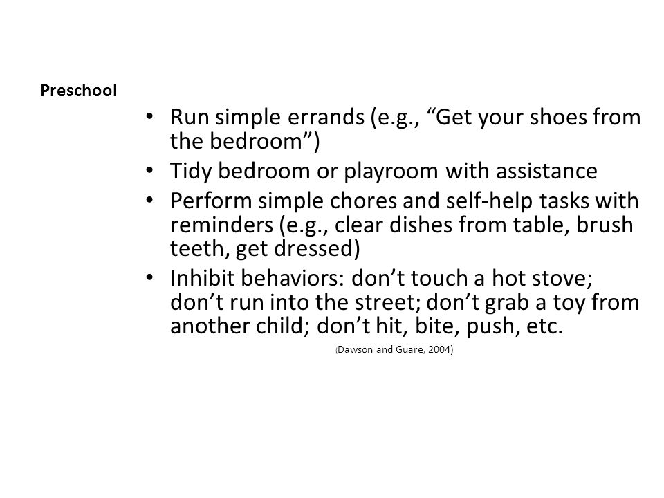 Preschool Run simple errands (e.g., Get your shoes from the bedroom ) Tidy bedroom or playroom with assistance Perform simple chores and self-help tasks with reminders (e.g., clear dishes from table, brush teeth, get dressed) Inhibit behaviors: don't touch a hot stove; don't run into the street; don't grab a toy from another child; don't hit, bite, push, etc.