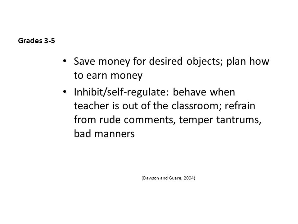Grades 3-5 Save money for desired objects; plan how to earn money Inhibit/self-regulate: behave when teacher is out of the classroom; refrain from rude comments, temper tantrums, bad manners (Dawson and Guare, 2004)
