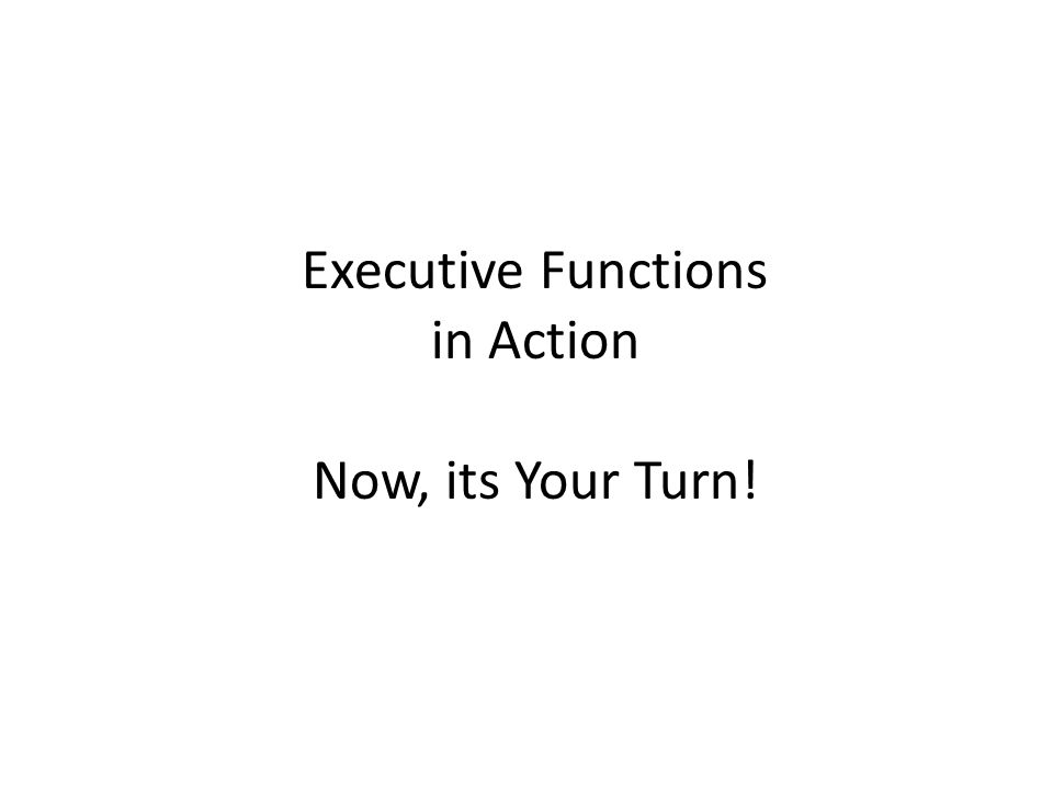 Executive Functions in Action Now, its Your Turn!