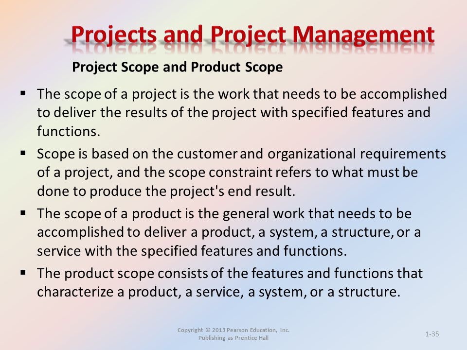 Copyright © 2013 Pearson Education, Inc. Publishing as Prentice Hall  The scope of a project is the work that needs to be accomplished to deliver the