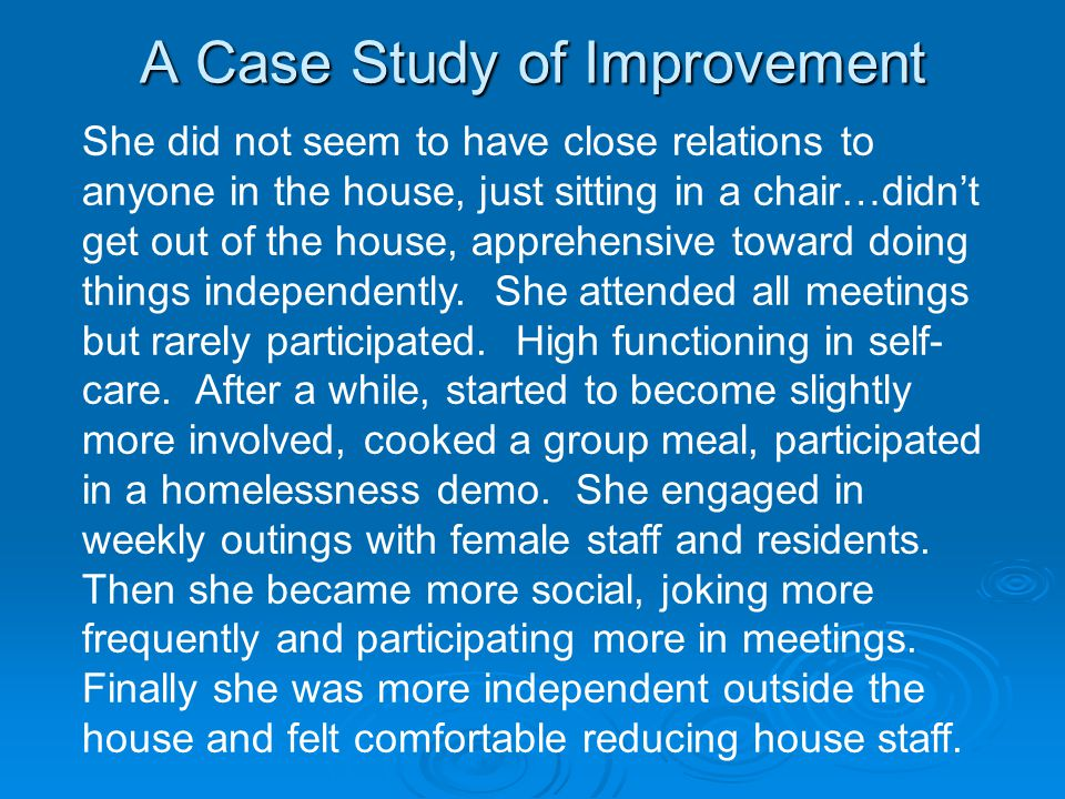 A Case Study of Improvement She did not seem to have close relations to anyone in the house, just sitting in a chair…didn't get out of the house, apprehensive toward doing things independently.