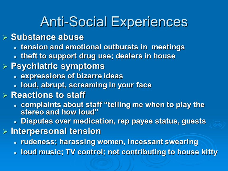 Anti-Social Experiences  Substance abuse tension and emotional outbursts in meetings tension and emotional outbursts in meetings theft to support drug use; dealers in house theft to support drug use; dealers in house  Psychiatric symptoms expressions of bizarre ideas expressions of bizarre ideas loud, abrupt, screaming in your face loud, abrupt, screaming in your face  Reactions to staff complaints about staff telling me when to play the stereo and how loud complaints about staff telling me when to play the stereo and how loud Disputes over medication, rep payee status, guests Disputes over medication, rep payee status, guests  Interpersonal tension rudeness; harassing women, incessant swearing rudeness; harassing women, incessant swearing loud music; TV control; not contributing to house kitty loud music; TV control; not contributing to house kitty