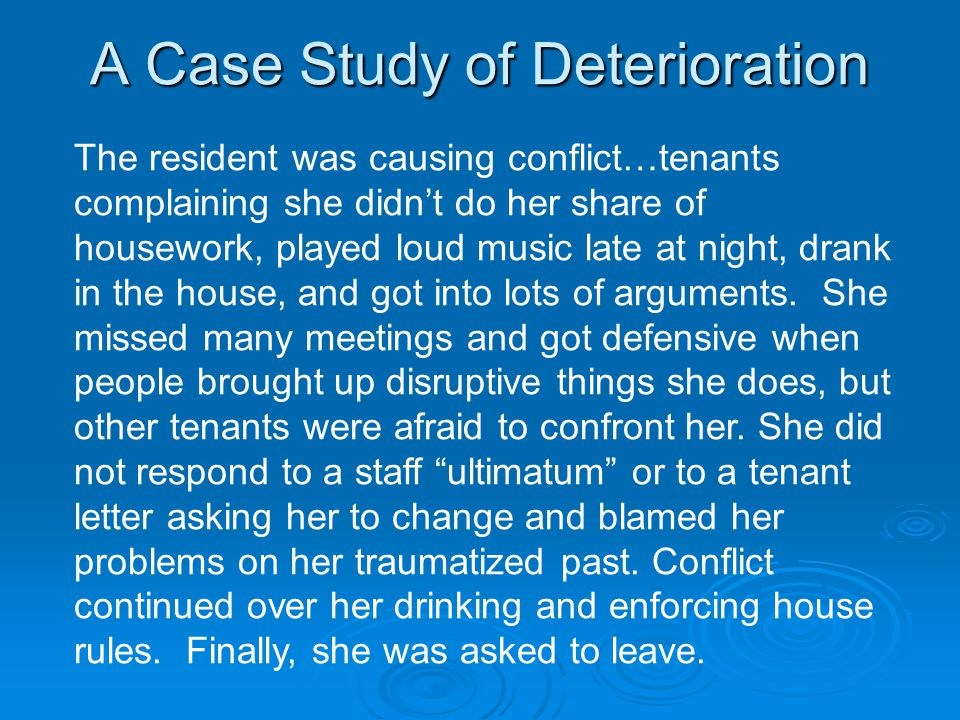A Case Study of Deterioration The resident was causing conflict…tenants complaining she didn't do her share of housework, played loud music late at night, drank in the house, and got into lots of arguments.