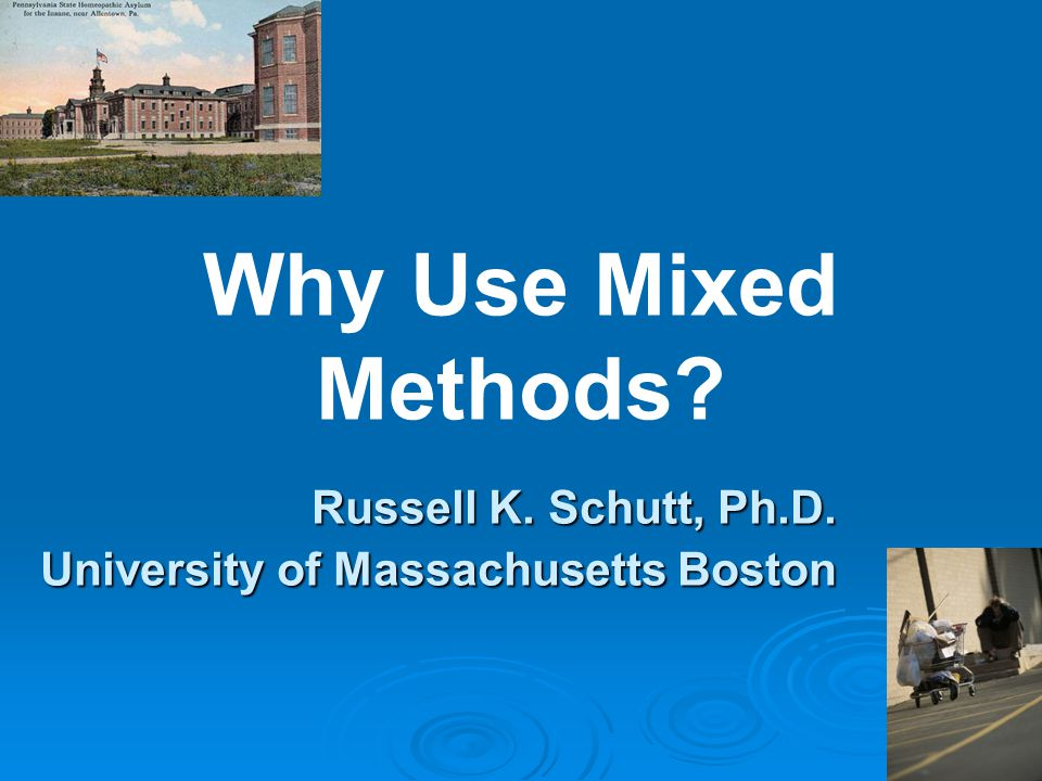 Russell K. Schutt, Ph.D. University of Massachusetts Boston Why Use Mixed Methods