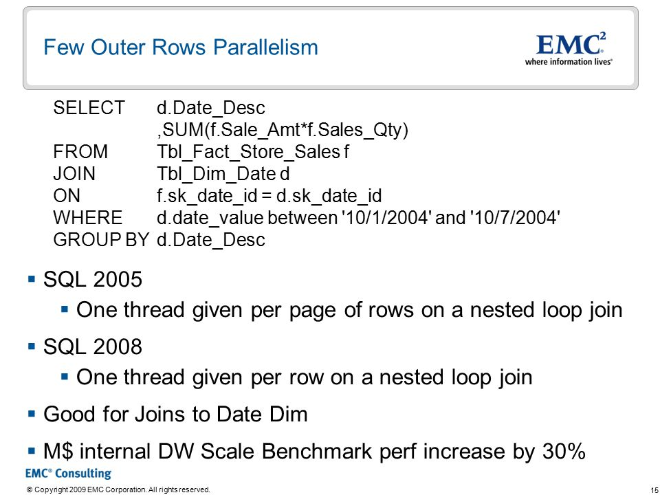 15 © Copyright 2009 EMC Corporation. All rights reserved. Few Outer Rows Parallelism  SQL 2005  One thread given per page of rows on a nested loop j