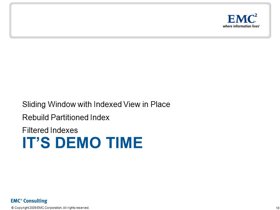 18 © Copyright 2009 EMC Corporation. All rights reserved. IT'S DEMO TIME Sliding Window with Indexed View in Place Rebuild Partitioned Index Filtered
