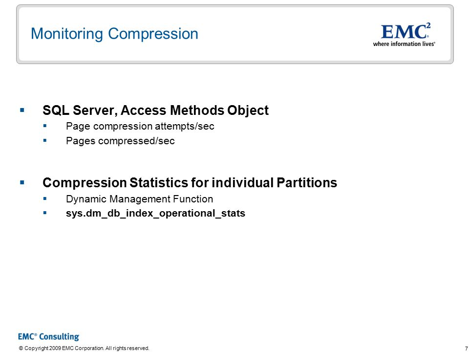 7 © Copyright 2009 EMC Corporation. All rights reserved. Monitoring Compression  SQL Server, Access Methods Object  Page compression attempts/sec 