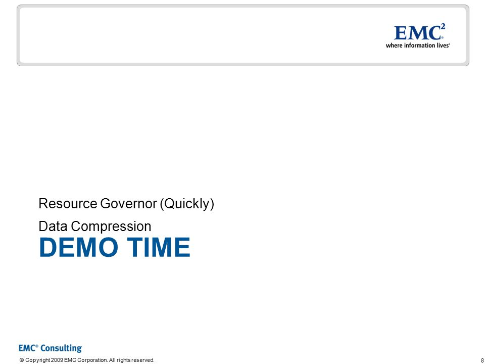 8 © Copyright 2009 EMC Corporation. All rights reserved. DEMO TIME Resource Governor (Quickly) Data Compression