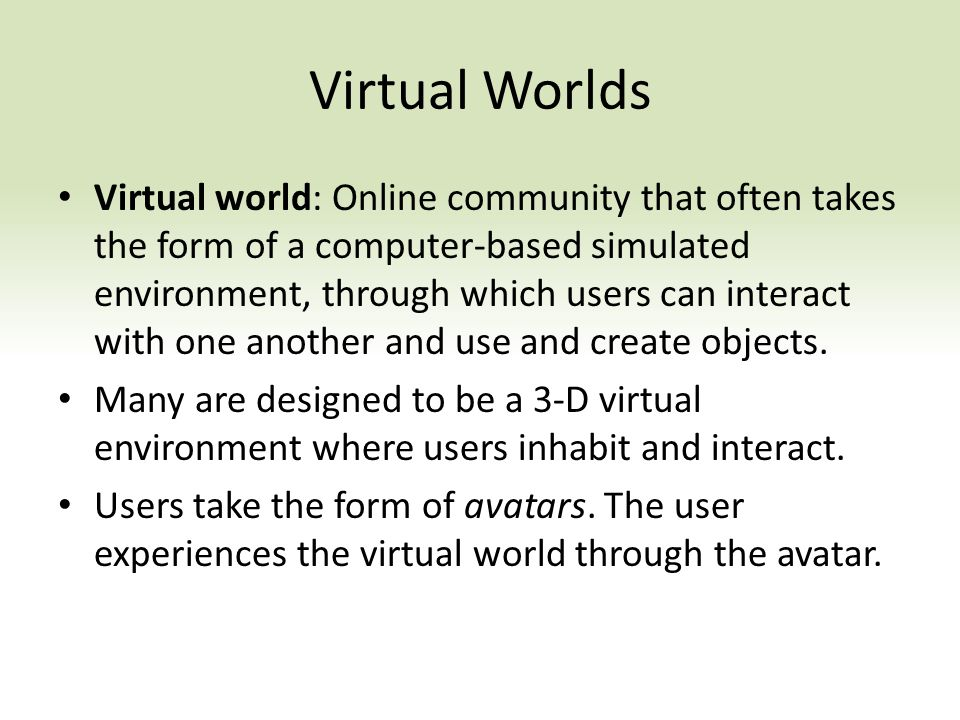 Virtual world: Online community that often takes the form of a computer-based simulated environment, through which users can interact with one another and use and create objects.