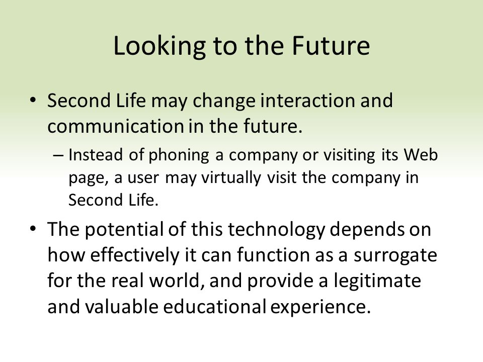 Looking to the Future Second Life may change interaction and communication in the future.