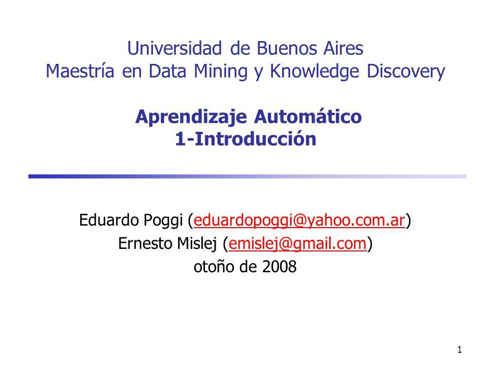 1 Universidad de Buenos Aires Maestría en Data Mining y Knowledge Discovery Aprendizaje Automático 1-Introducción Eduardo Poggi (eduardopoggi@yahoo.com.ar)eduardopoggi@yahoo.com.ar Ernesto Mislej (emislej@gmail.com)emislej@gmail.com otoño de 2008