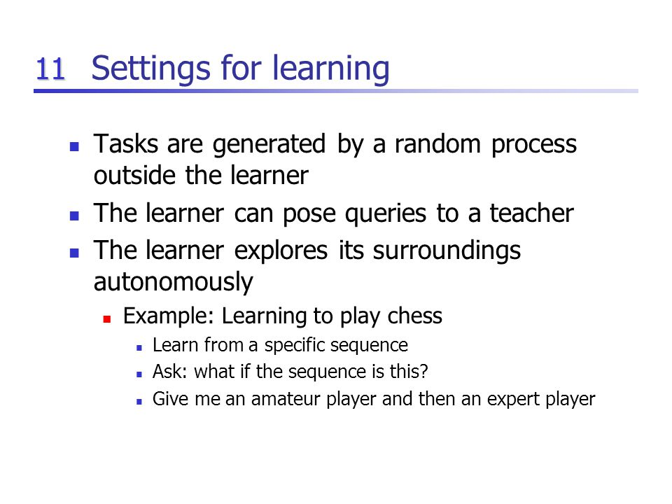 11 Settings for learning Tasks are generated by a random process outside the learner The learner can pose queries to a teacher The learner explores its surroundings autonomously Example: Learning to play chess Learn from a specific sequence Ask: what if the sequence is this.