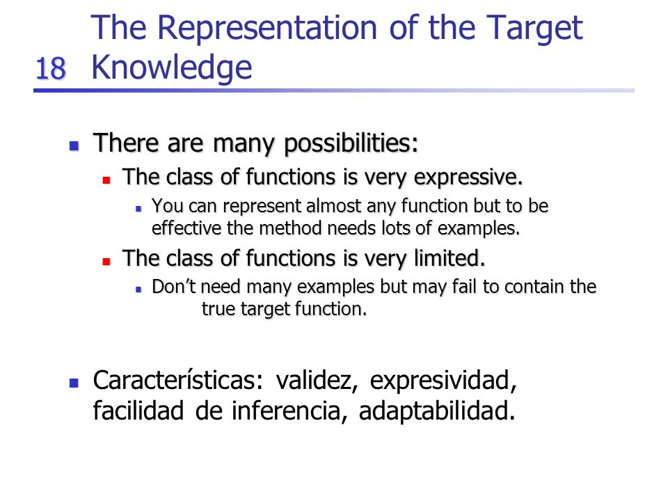 18 The Representation of the Target Knowledge There are many possibilities: There are many possibilities: The class of functions is very expressive.