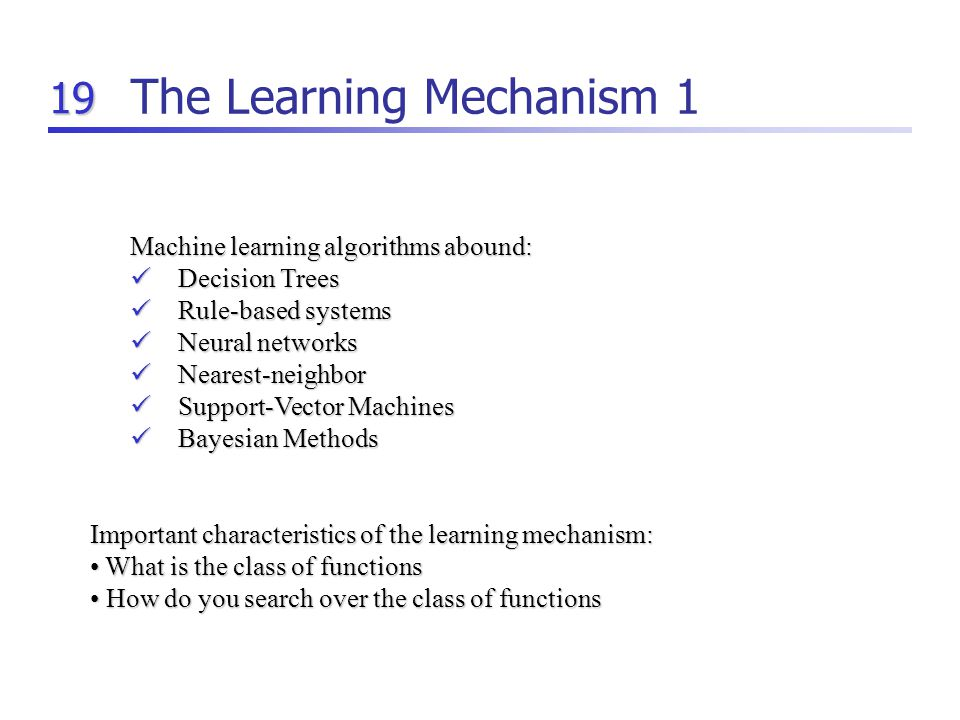19 The Learning Mechanism 1 Machine learning algorithms abound: Decision Trees Decision Trees Rule-based systems Rule-based systems Neural networks Neural networks Nearest-neighbor Nearest-neighbor Support-Vector Machines Support-Vector Machines Bayesian Methods Bayesian Methods Important characteristics of the learning mechanism: What is the class of functions What is the class of functions How do you search over the class of functions How do you search over the class of functions