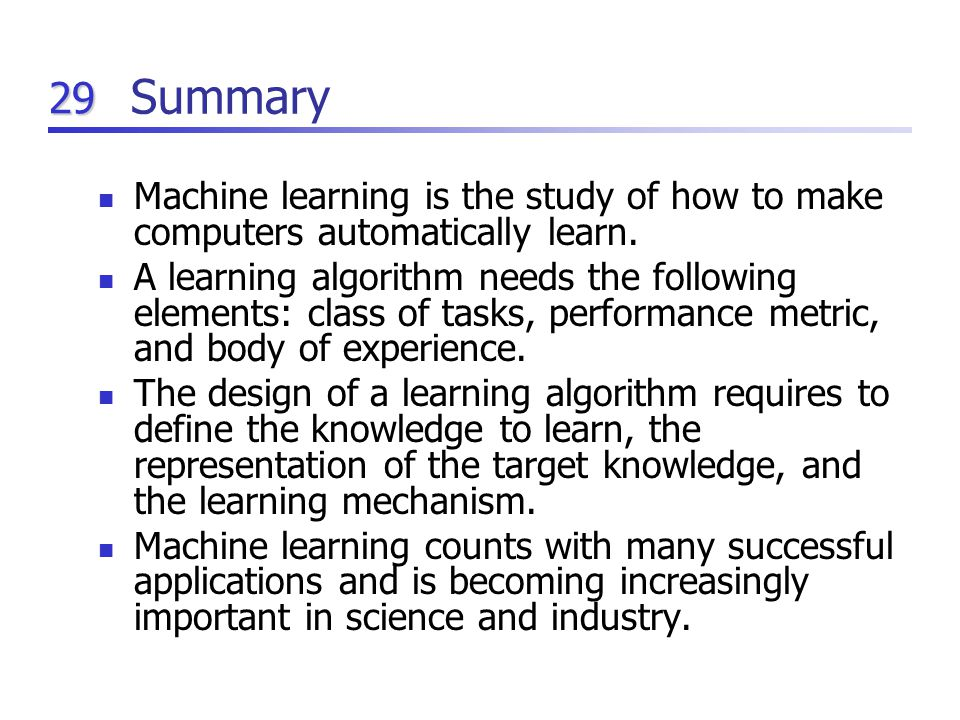29 Summary Machine learning is the study of how to make computers automatically learn.