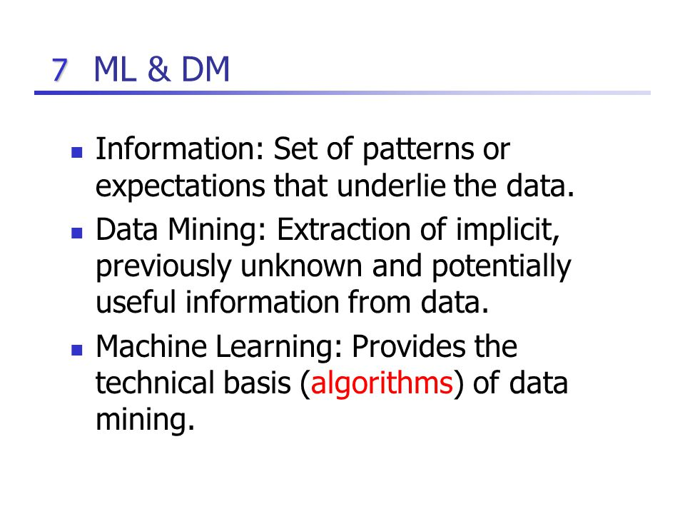7 ML & DM Information: Set of patterns or expectations that underlie the data.
