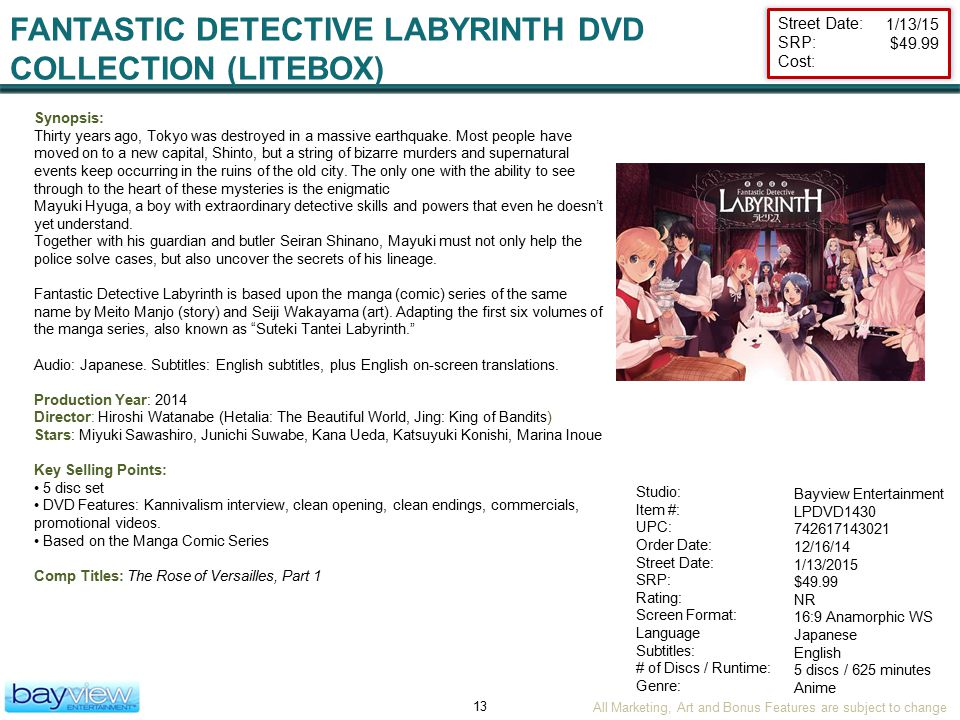 All Marketing, Art and Bonus Features are subject to change 13 Street Date: SRP: Cost: Studio: Item #: UPC: Order Date: Street Date: SRP: Rating: Screen Format: Language Subtitles: # of Discs / Runtime: Genre: FANTASTIC DETECTIVE LABYRINTH DVD COLLECTION (LITEBOX) Bayview Entertainment LPDVD1430 742617143021 12/16/14 1/13/2015 $49.99 NR 16:9 Anamorphic WS Japanese English 5 discs / 625 minutes Anime Synopsis: Thirty years ago, Tokyo was destroyed in a massive earthquake.