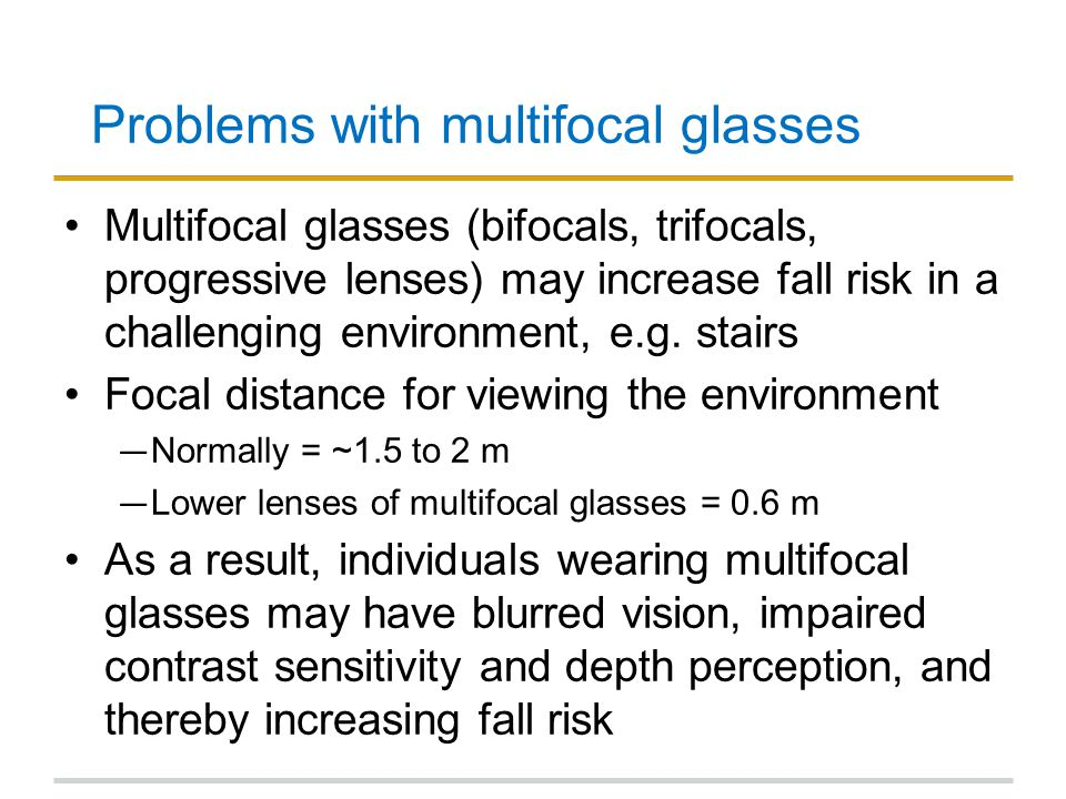 Problems with multifocal glasses Multifocal glasses (bifocals, trifocals, progressive lenses) may increase fall risk in a challenging environment, e.g.