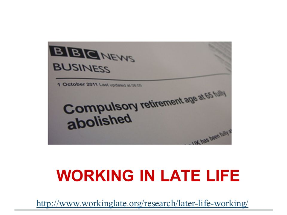 WORKING IN LATE LIFE http://www.workinglate.org/research/later-life-working/