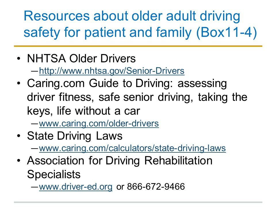 Resources about older adult driving safety for patient and family (Box11-4) NHTSA Older Drivers ― http://www.nhtsa.gov/Senior-Drivers http://www.nhtsa.gov/Senior-Drivers Caring.com Guide to Driving: assessing driver fitness, safe senior driving, taking the keys, life without a car ― www.caring.com/older-drivers www.caring.com/older-drivers State Driving Laws ― www.caring.com/calculators/state-driving-laws www.caring.com/calculators/state-driving-laws Association for Driving Rehabilitation Specialists ― www.driver-ed.org or 866-672-9466 www.driver-ed.org