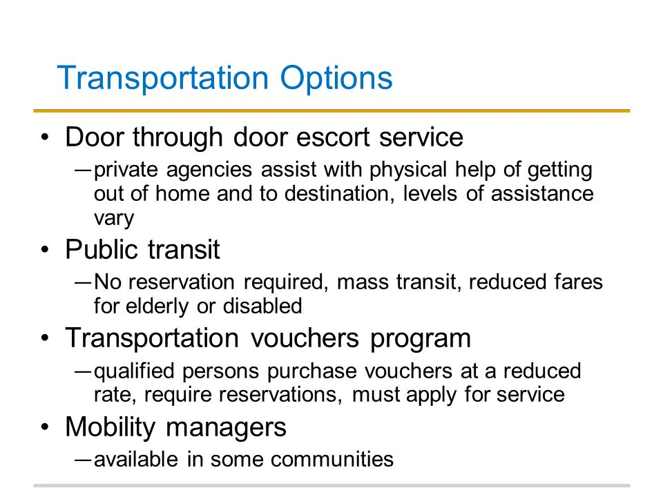 Transportation Options Door through door escort service ― private agencies assist with physical help of getting out of home and to destination, levels of assistance vary Public transit ― No reservation required, mass transit, reduced fares for elderly or disabled Transportation vouchers program ― qualified persons purchase vouchers at a reduced rate, require reservations, must apply for service Mobility managers ― available in some communities