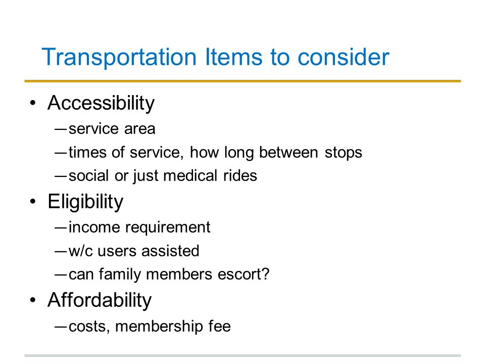 Transportation Items to consider Accessibility ― service area ― times of service, how long between stops ― social or just medical rides Eligibility ― income requirement ― w/c users assisted ― can family members escort.
