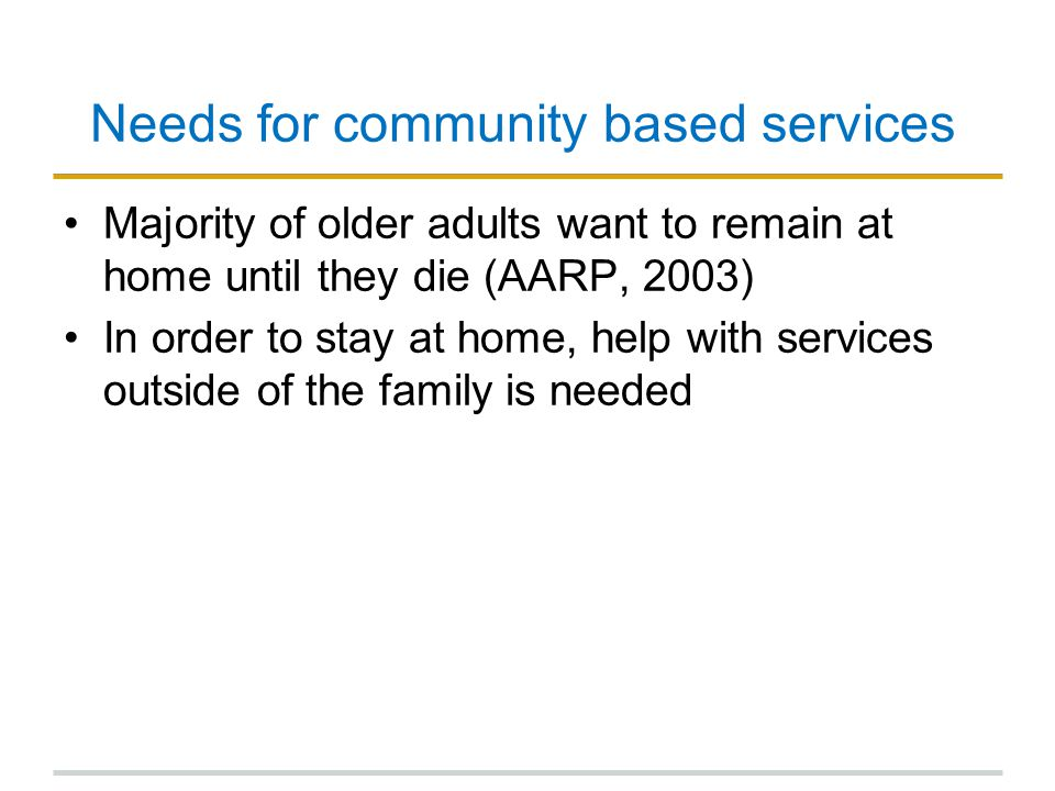 Needs for community based services Majority of older adults want to remain at home until they die (AARP, 2003) In order to stay at home, help with services outside of the family is needed