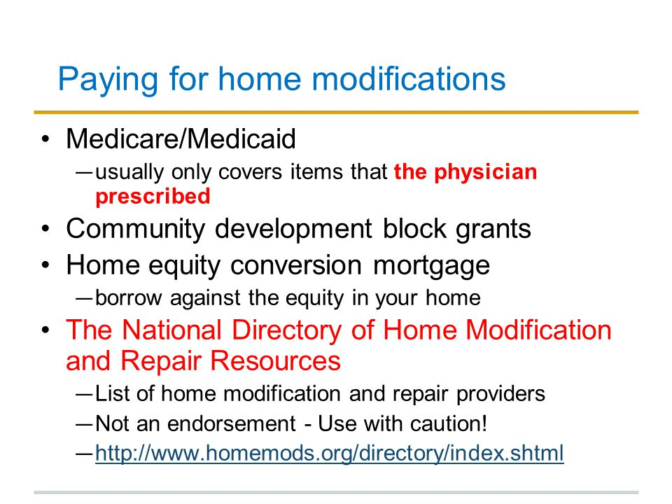 Paying for home modifications Medicare/Medicaid ― usually only covers items that the physician prescribed Community development block grants Home equity conversion mortgage ― borrow against the equity in your home The National Directory of Home Modification and Repair Resources ― List of home modification and repair providers ― Not an endorsement - Use with caution.