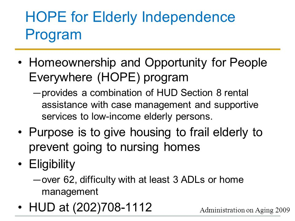 HOPE for Elderly Independence Program Homeownership and Opportunity for People Everywhere (HOPE) program ― provides a combination of HUD Section 8 rental assistance with case management and supportive services to low-income elderly persons.