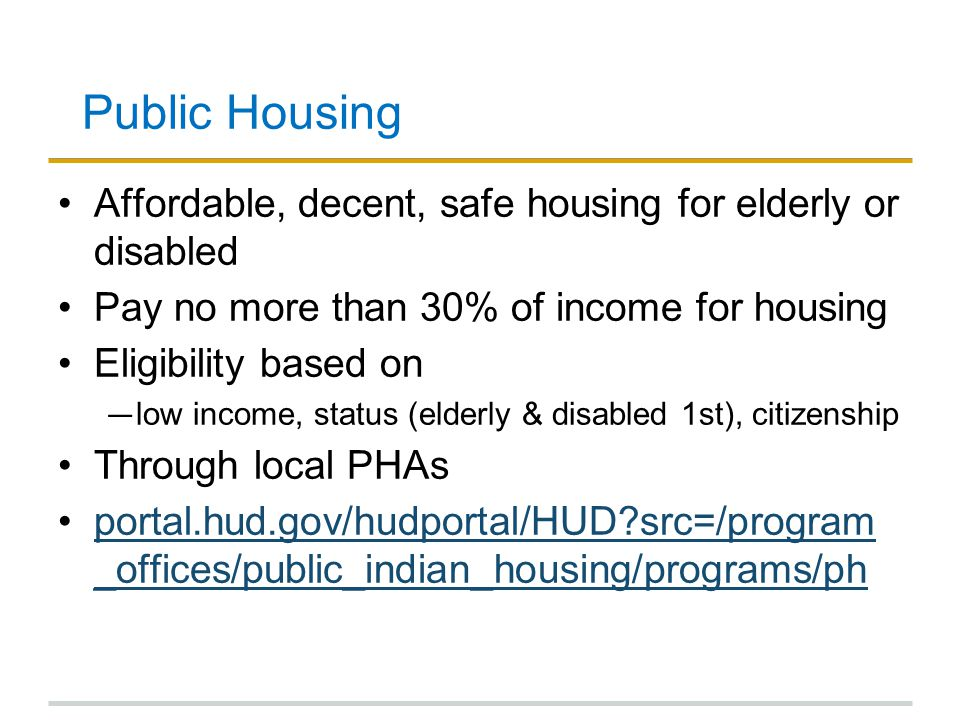Public Housing Affordable, decent, safe housing for elderly or disabled Pay no more than 30% of income for housing Eligibility based on ― low income, status (elderly & disabled 1st), citizenship Through local PHAs portal.hud.gov/hudportal/HUD src=/program _offices/public_indian_housing/programs/phportal.hud.gov/hudportal/HUD src=/program _offices/public_indian_housing/programs/ph