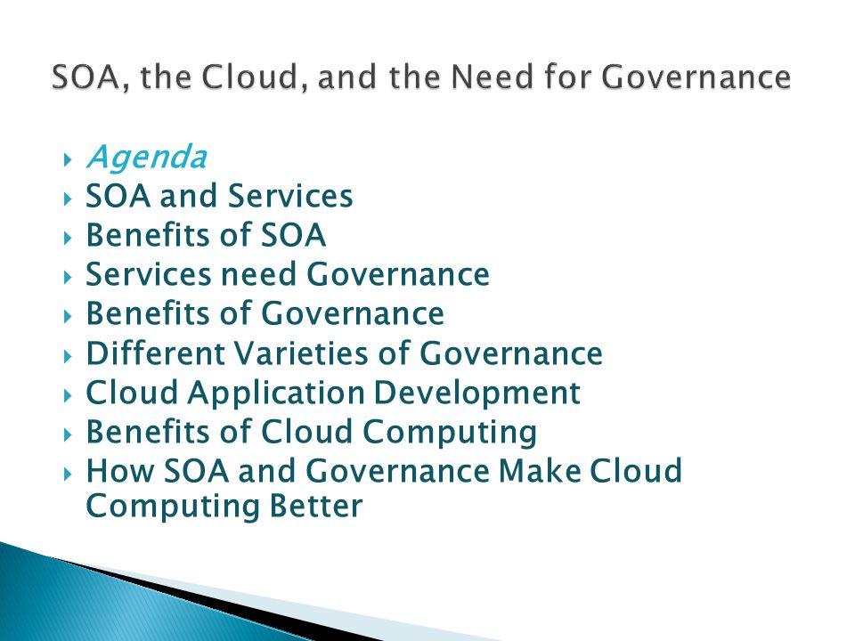  Agenda  SOA and Services  Benefits of SOA  Services need Governance  Benefits of Governance  Different Varieties of Governance  Cloud Application Development  Benefits of Cloud Computing  How SOA and Governance Make Cloud Computing Better