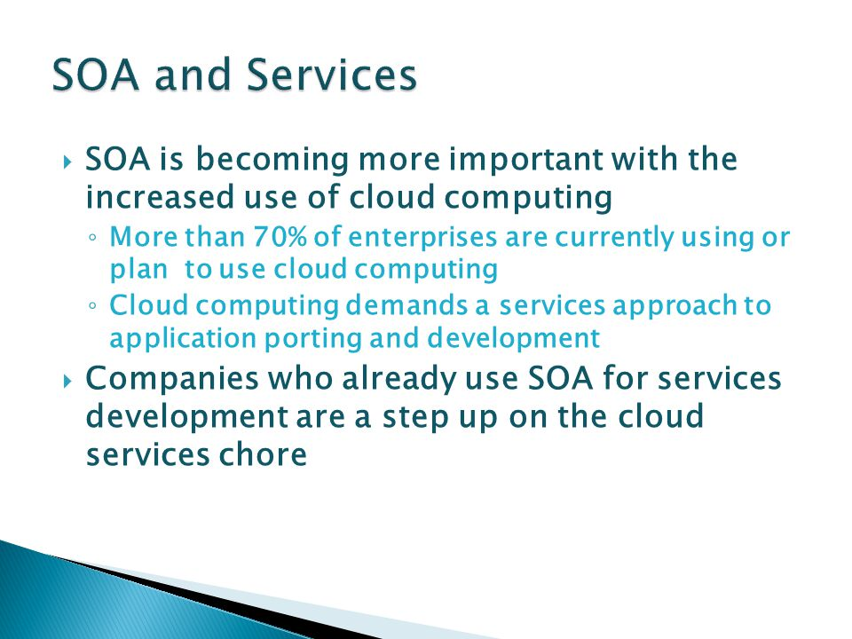  SOA is becoming more important with the increased use of cloud computing ◦ More than 70% of enterprises are currently using or plan to use cloud computing ◦ Cloud computing demands a services approach to application porting and development  Companies who already use SOA for services development are a step up on the cloud services chore