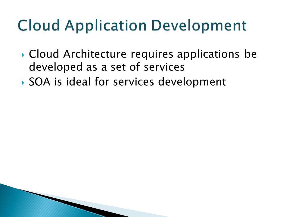  Cloud Architecture requires applications be developed as a set of services  SOA is ideal for services development
