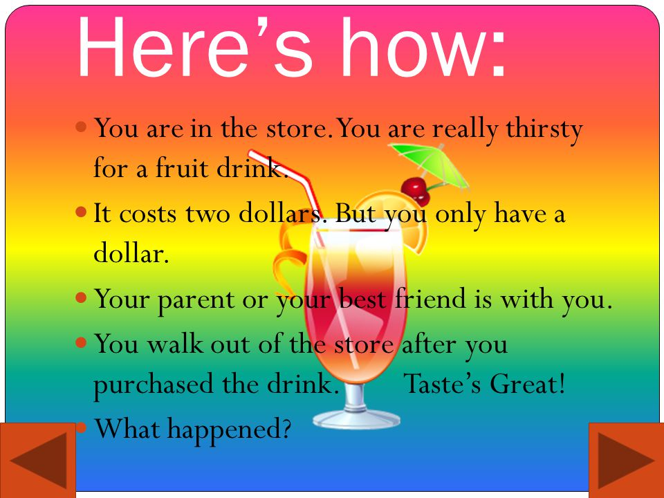 Here's how: You are in the store. You are really thirsty for a fruit drink.