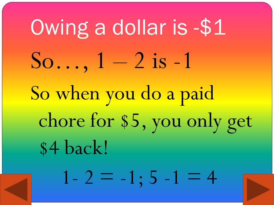 Owing a dollar is -$1 So…, 1 – 2 is -1 So when you do a paid chore for $5, you only get $4 back! 1- 2 = -1; 5 -1 = 4