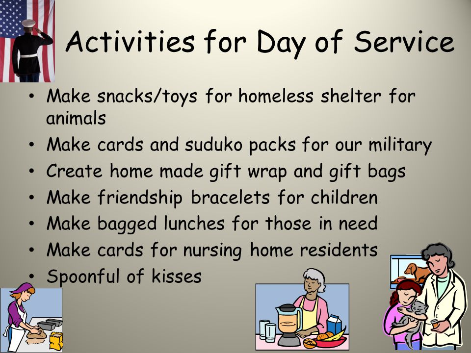 Activities for Day of Service Make snacks/toys for homeless shelter for animals Make cards and suduko packs for our military Create home made gift wrap and gift bags Make friendship bracelets for children Make bagged lunches for those in need Make cards for nursing home residents Spoonful of kisses
