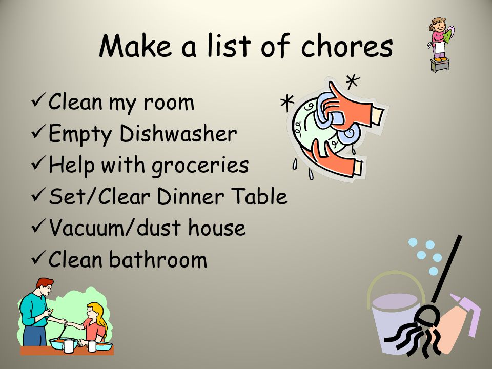 Make a list of chores Clean my room Empty Dishwasher Help with groceries Set/Clear Dinner Table Vacuum/dust house Clean bathroom