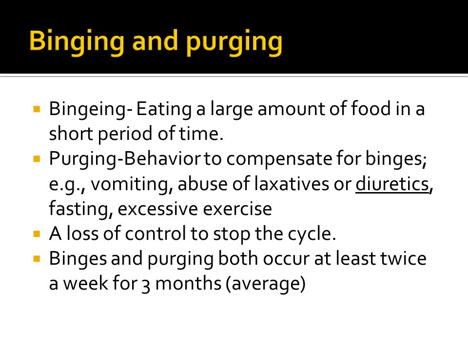  Bingeing- Eating a large amount of food in a short period of time.