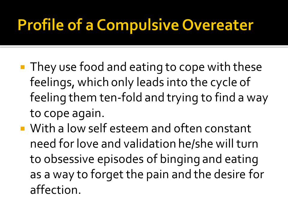  They use food and eating to cope with these feelings, which only leads into the cycle of feeling them ten-fold and trying to find a way to cope again.