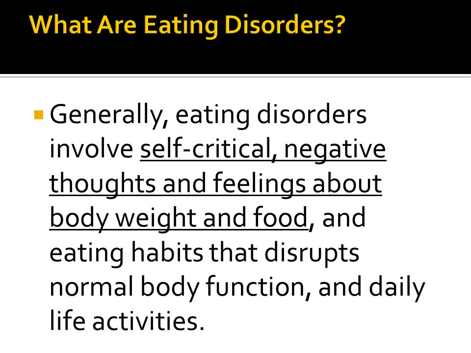  Generally, eating disorders involve self-critical, negative thoughts and feelings about body weight and food, and eating habits that disrupts normal